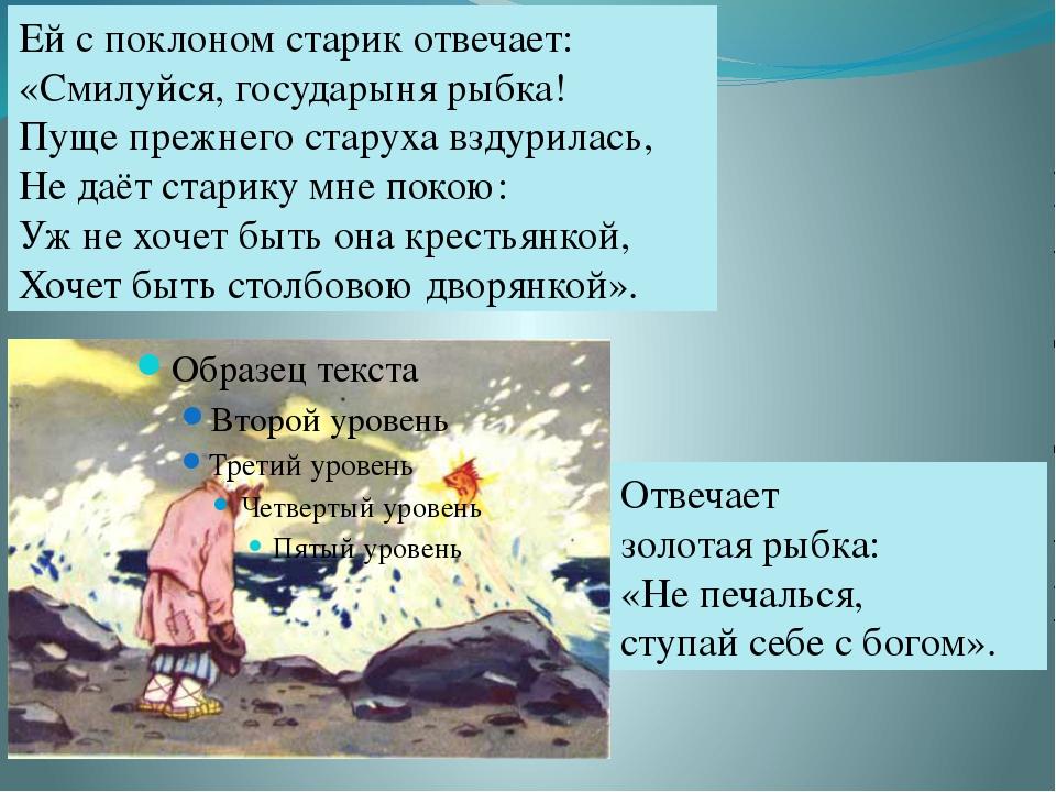 Ей с поклоном старик отвечает: «Смилуйся, государыня рыбка! Пуще прежнего ста...