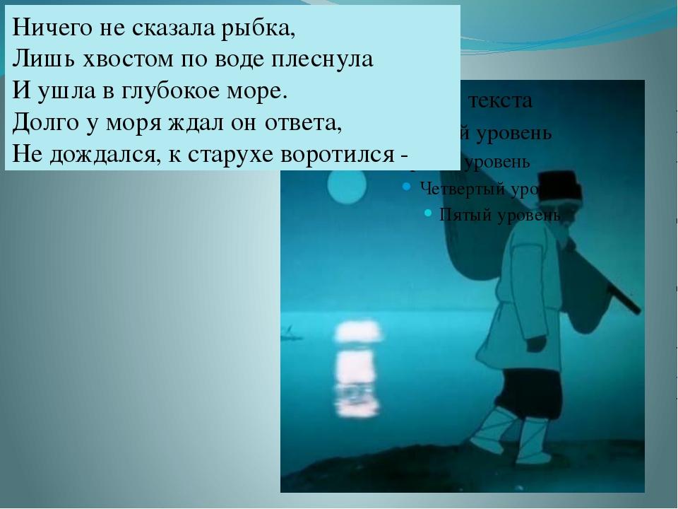 Ничего не сказала рыбка, Лишь хвостом по воде плеснула И ушла в глубокое мор...