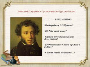 Александр Сергеевич Пушкин-великий русский поэт. БЛИЦ – ОПРОС: -Когда родился