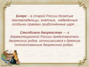 Бояре – в старой России богатые землевладельцы, знатные, наделённые особыми п