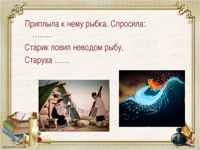 Приплыла к нему рыбка. Спросила:…….. Старик ловил неводом рыбу, Старуха ……
