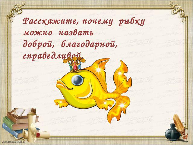 Расскажите, почему рыбку можно назвать доброй, благодарной, справедливой.