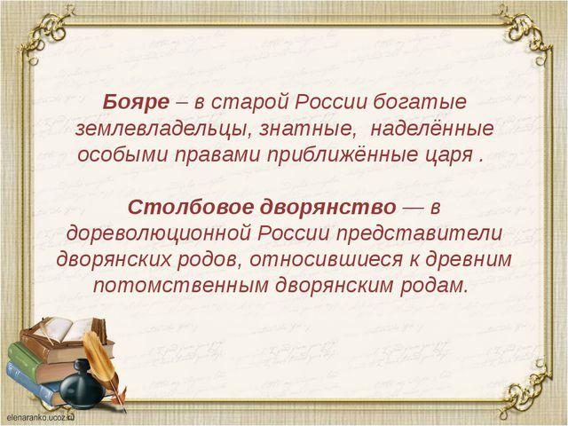 Бояре – в старой России богатые землевладельцы, знатные, наделённые особыми п...