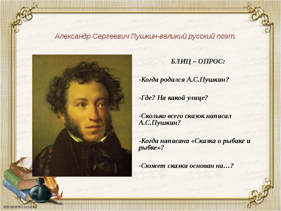 Александр Сергеевич Пушкин-великий русский поэт. БЛИЦ – ОПРОС: -Когда родился...