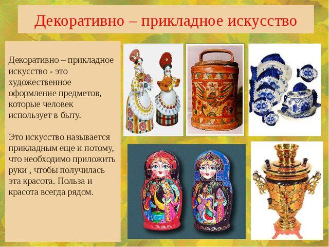 Декоративно – прикладное искусство Декоративно – прикладное искусство - это х...