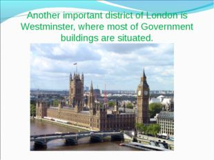 Another important district of London is Westminster, where most of Government
