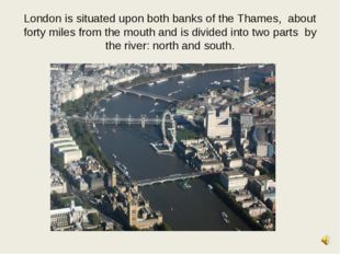 London is situated upon both banks of the Thames, about forty miles from the