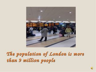 The population of London is more than 9 million people