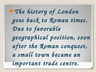 The history of London goes back to Roman times. Due to favorable geographical