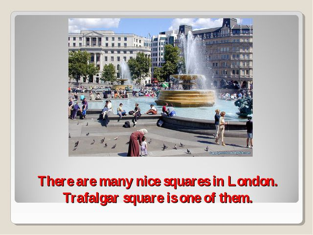There are many nice squares in London. Trafalgar square is one of them.