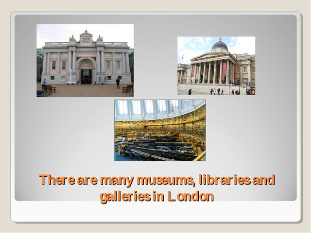 There are many museums, libraries and galleries in London