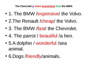 The Chevrolet is more economical than the BMW. 1. The BMW /expensive/ the Vol