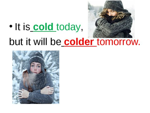 It is cold today, but it will be colder tomorrow.