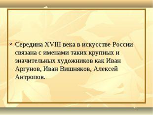 Середина XVIII века в искусстве России связана с именами таких крупных и зна