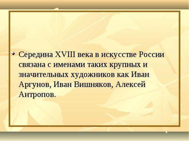Середина XVIII века в искусстве России связана с именами таких крупных и зна...