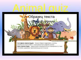 Animal quiz Составила презентацию : Зенина Мария Андреевна, учитель английско