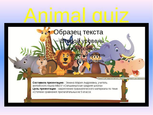 Animal quiz Составила презентацию : Зенина Мария Андреевна, учитель английско...