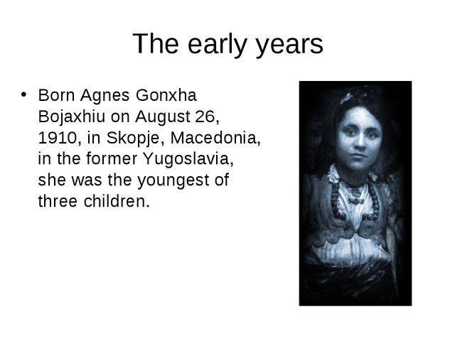 The early years Born Agnes Gonxha Bojaxhiu on August 26, 1910, in Skopje, Mac...
