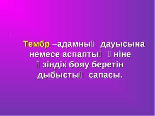 . Тембр –адамның дауысына немесе аспаптың үніне өзіндік бояу беретін дыбыстың