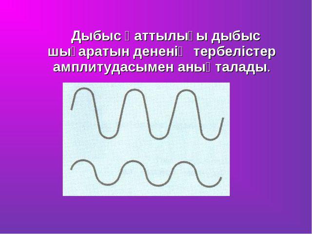 Дыбыс қаттылығы дыбыс шығаратын дененің тербелістер амплитудасымен анықталады.