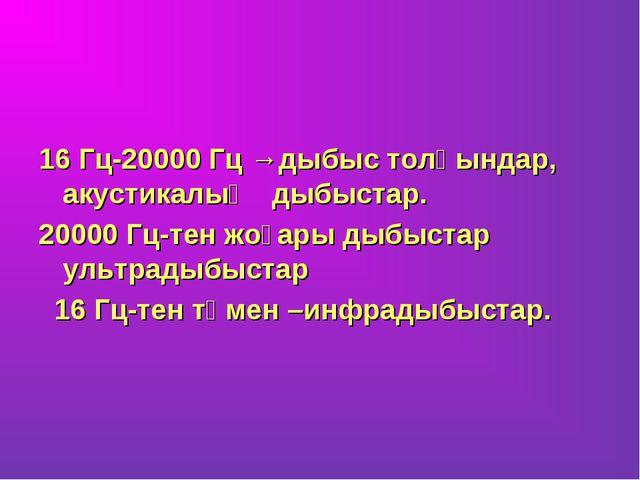 16 Гц-20000 Гц →дыбыс толқындар, акустикалық дыбыстар. 20000 Гц-тен жоғары д...