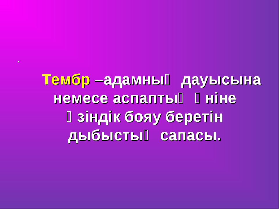 . Тембр –адамның дауысына немесе аспаптың үніне өзіндік бояу беретін дыбыстың...