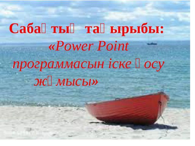 Сабақтың тақырыбы: «Power Point программасын іске қосу жұмысы»
