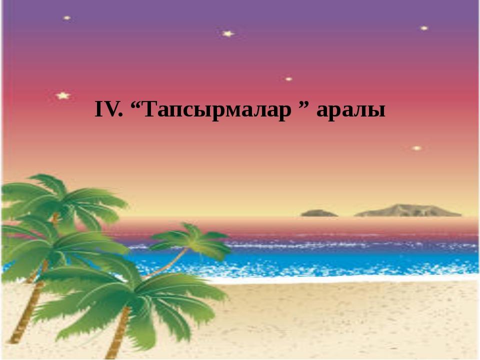 """ІV. """"Тапсырмалар """" аралы"""
