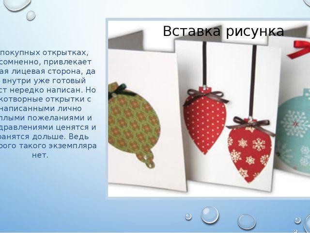 В покупных открытках, несомненно, привлекает яркая лицевая сторона, да и вну...
