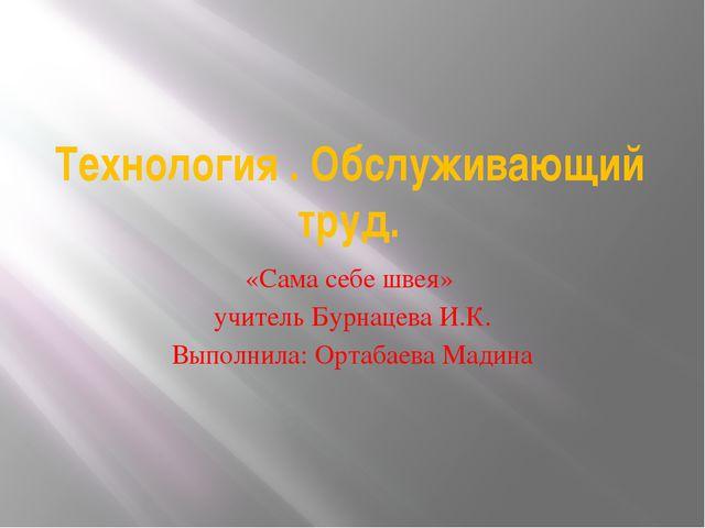 Технология . Обслуживающий труд. «Сама себе швея» учитель Бурнацева И.К. Выпо...