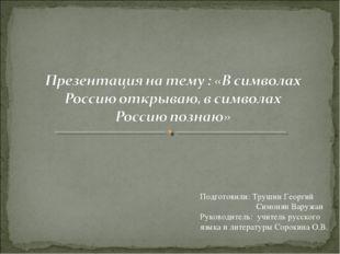 Подготовили: Трушин Георгий Симонян Варужан Руководитель: учитель русского яз