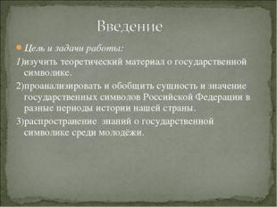 Цель и задачи работы: 1)изучить теоретический материал о государственной симв