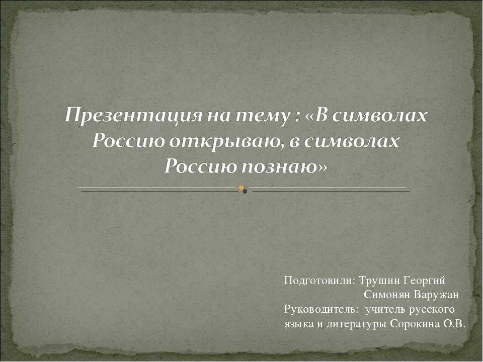 Подготовили: Трушин Георгий Симонян Варужан Руководитель: учитель русского яз...