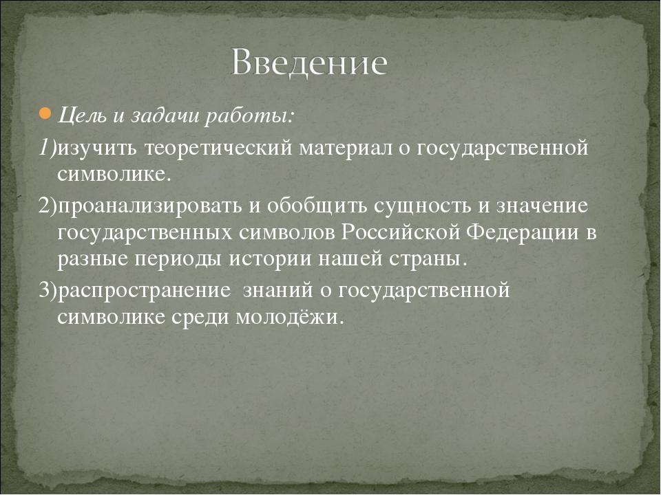 Цель и задачи работы: 1)изучить теоретический материал о государственной симв...