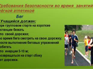 Требования безопасности во время занятий лёгкой атлетикой Бег Учащийся должен