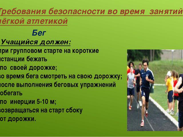 Требования безопасности во время занятий лёгкой атлетикой Бег Учащийся должен...