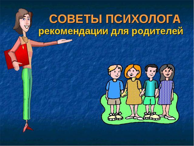 СОВЕТЫ ПСИХОЛОГА рекомендации для родителей