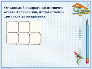 От данных 5 квадратиков из спичек отнять 3 спички так, чтобы осталось три так