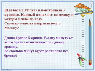 Шла баба в Москву и повстречала 3 мужиков. Каждый из них нес по мешку, в кажд