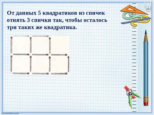 От данных 5 квадратиков из спичек отнять 3 спички так, чтобы осталось три так...