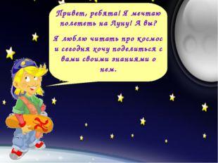 Привет, ребята! Я мечтаю полететь на Луну! А вы? Я люблю читать про космос и