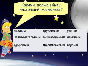 Какими должен быть настоящий космонавт? смелым трусливымумным Не внимательн