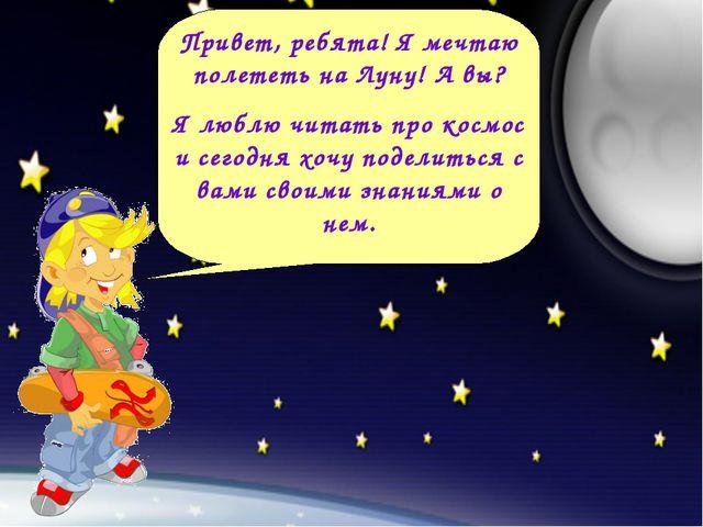 Привет, ребята! Я мечтаю полететь на Луну! А вы? Я люблю читать про космос и...