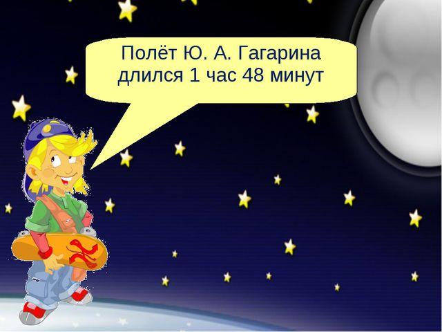 Полёт Ю. А. Гагарина длился 1 час 48 минут