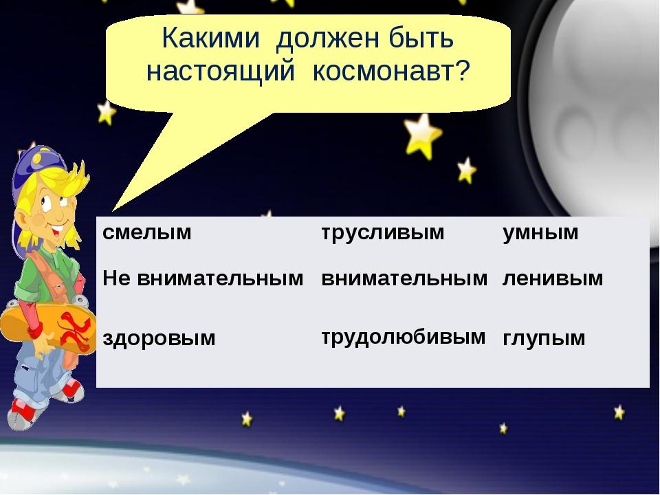 Какими должен быть настоящий космонавт? смелым трусливымумным Не внимательн...