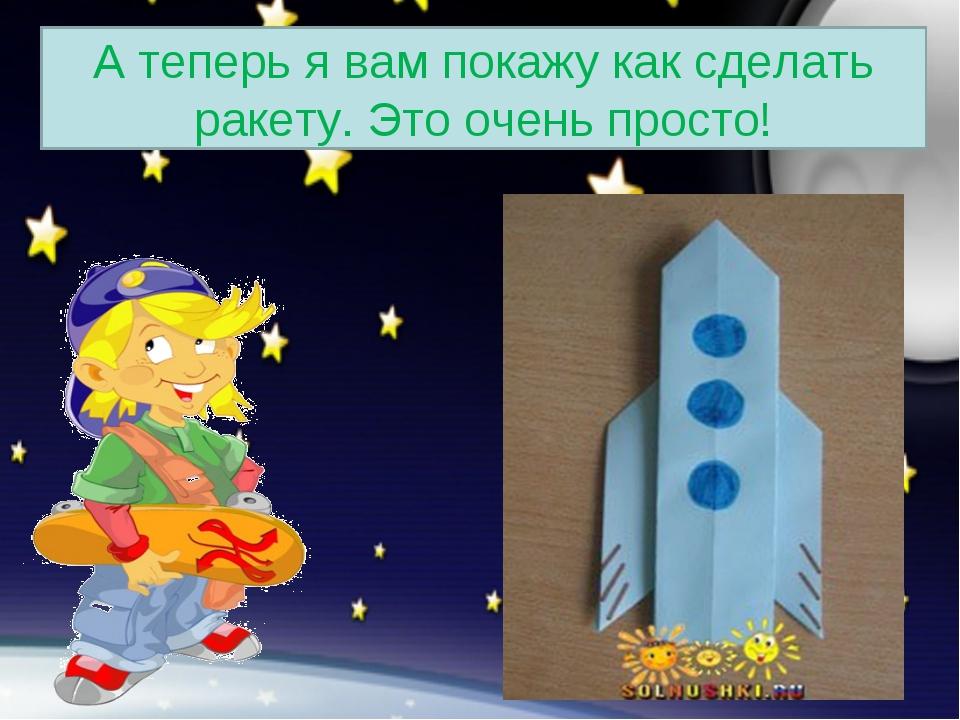 А теперь я вам покажу как сделать ракету. Это очень просто!