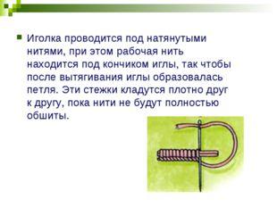 Иголка проводится под натянутыми нитями, при этом рабочая нить находится под