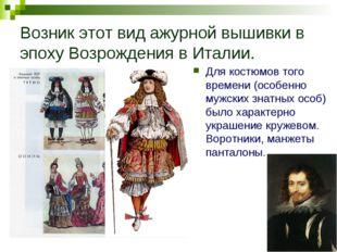 Возник этот вид ажурной вышивки в эпоху Возрождения в Италии. Для костюмов то