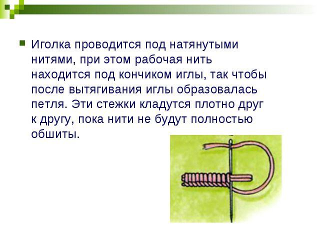 Иголка проводится под натянутыми нитями, при этом рабочая нить находится под...