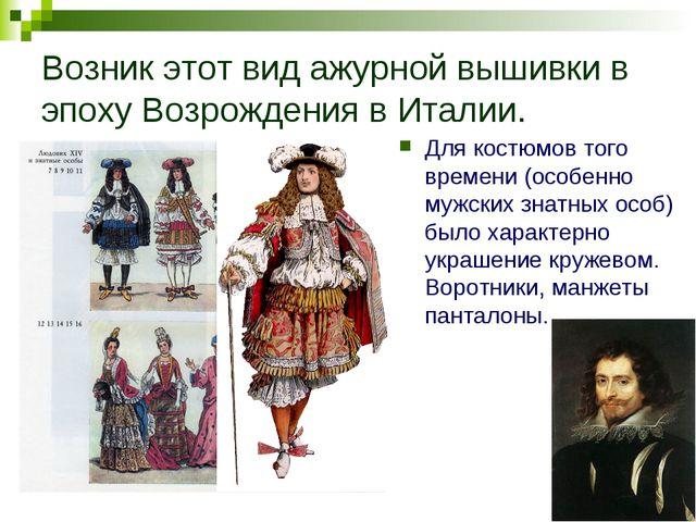 Возник этот вид ажурной вышивки в эпоху Возрождения в Италии. Для костюмов то...